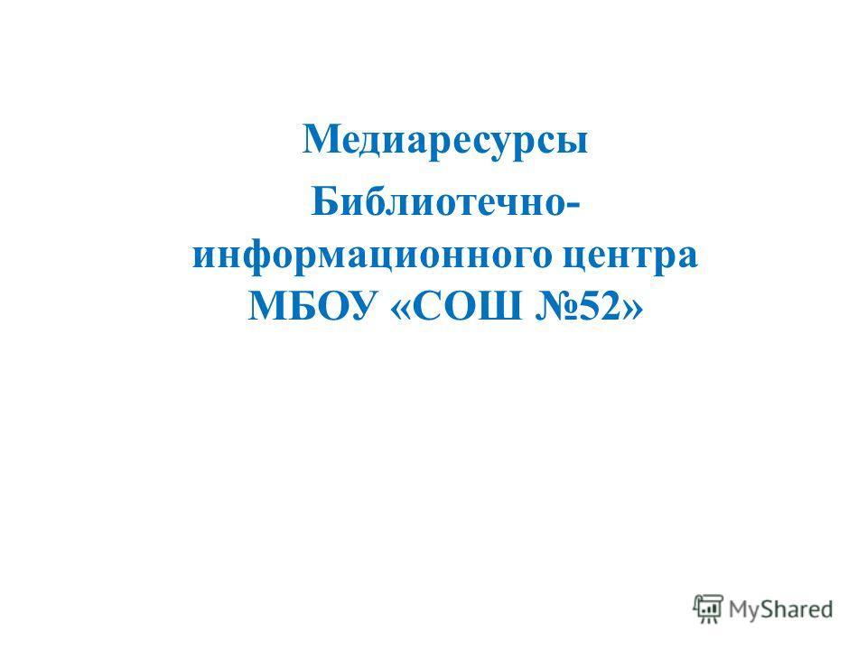 Медиаресурсы Библиотечно- информационного центра МБОУ «СОШ 52»