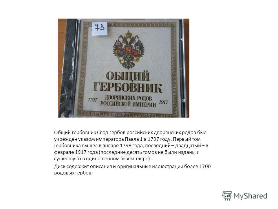 Общий гербовник Свод гербов российских дворянских родов был учрежден указом императора Павла 1 в 1797 году. Первый том Гербовника вышел в январе 1798 года, последний – двадцатый – в феврале 1917 года (последние десять томов не были изданы и существую