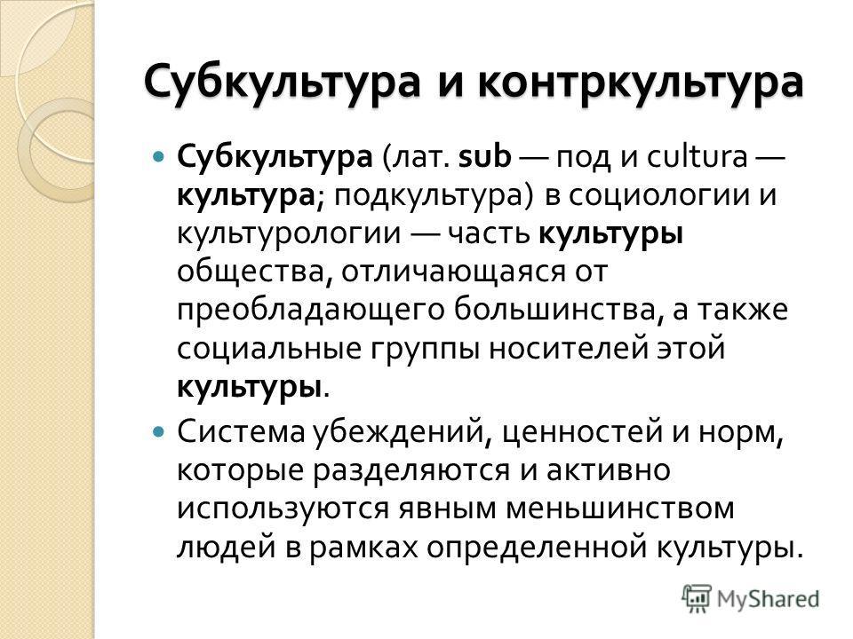 Субкультура и контркультура Субкультура ( лат. sub под и cultura культура ; подкультура ) в социологии и культурологии часть культуры общества, отличающаяся от преобладающего большинства, а также социальные группы носителей этой культуры. Система убе