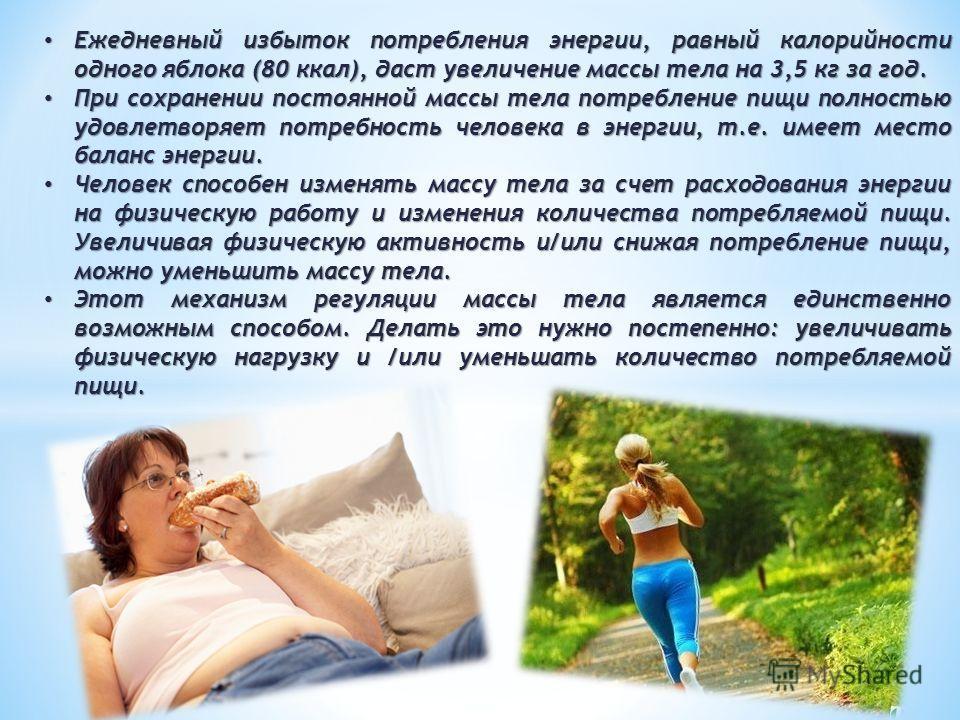 Ежедневный избыток потребления энергии, равный калорийности одного яблока (80 ккал), даст увеличение массы тела на 3,5 кг за год. Ежедневный избыток потребления энергии, равный калорийности одного яблока (80 ккал), даст увеличение массы тела на 3,5 к