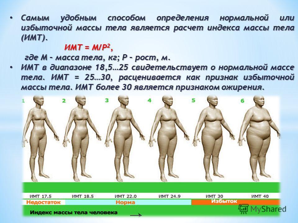 Самым удобным способом определения нормальной или избыточной массы тела является расчет индекса массы тела (ИМТ). Самым удобным способом определения нормальной или избыточной массы тела является расчет индекса массы тела (ИМТ). ИМТ = М/Р 2, ИМТ = М/Р