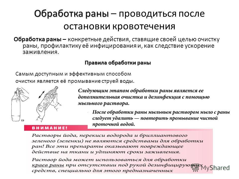 Обработка раны – проводиться после остановки кровотечения Обработка раны – конкретные действия, ставящие своей целью очистку раны, профилактику её инфицирования и, как следствие ускорение заживления. Правила обработки раны Самым доступным и эффективн