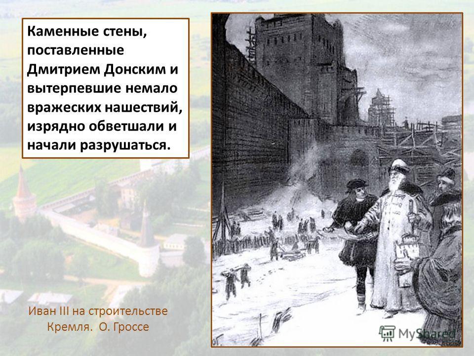 Каменные стены, поставленные Дмитрием Донским и вытерпевшие немало вражеских нашествий, изрядно обветшали и начали разрушаться. Иван III на строительстве Кремля. О. Гроссе