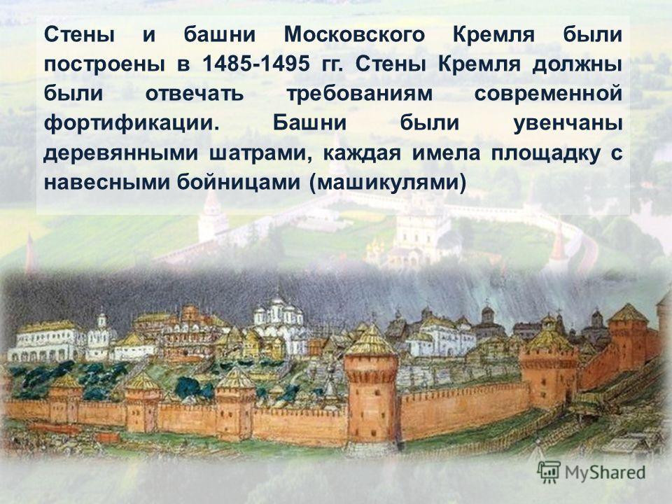 Стены и башни Московского Кремля были построены в 1485-1495 гг. Стены Кремля должны были отвечать требованиям современной фортификации. Башни были увенчаны деревянными шатрами, каждая имела площадку с навесными бойницами (машикулями)