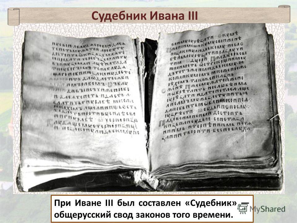 При Иване III был составлен «Судебник» общерусский свод законов того времени. Судебник Ивана III