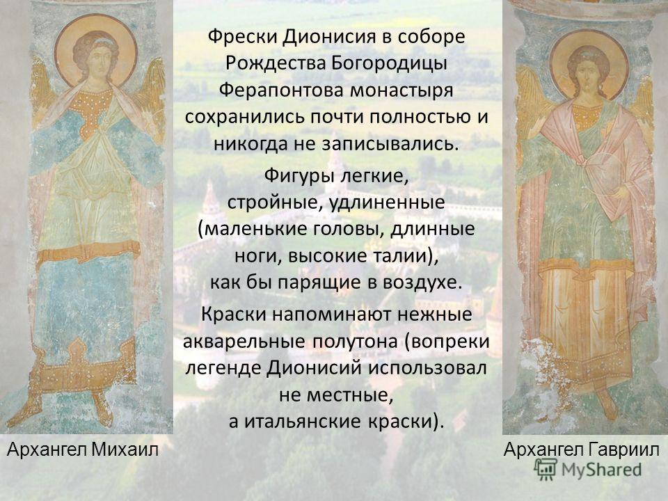 Фрески Дионисия в соборе Рождества Богородицы Ферапонтова монастыря сохранились почти полностью и никогда не записывались. Фигуры легкие, стройные, удлиненные (маленькие головы, длинные ноги, высокие талии), как бы парящие в воздухе. Краски напоминаю