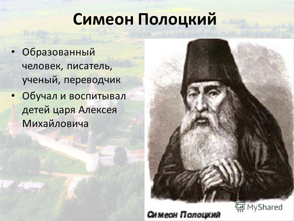 Симеон Полоцкий Образованный человек, писатель, ученый, переводчик Обучал и воспитывал детей царя Алексея Михайловича