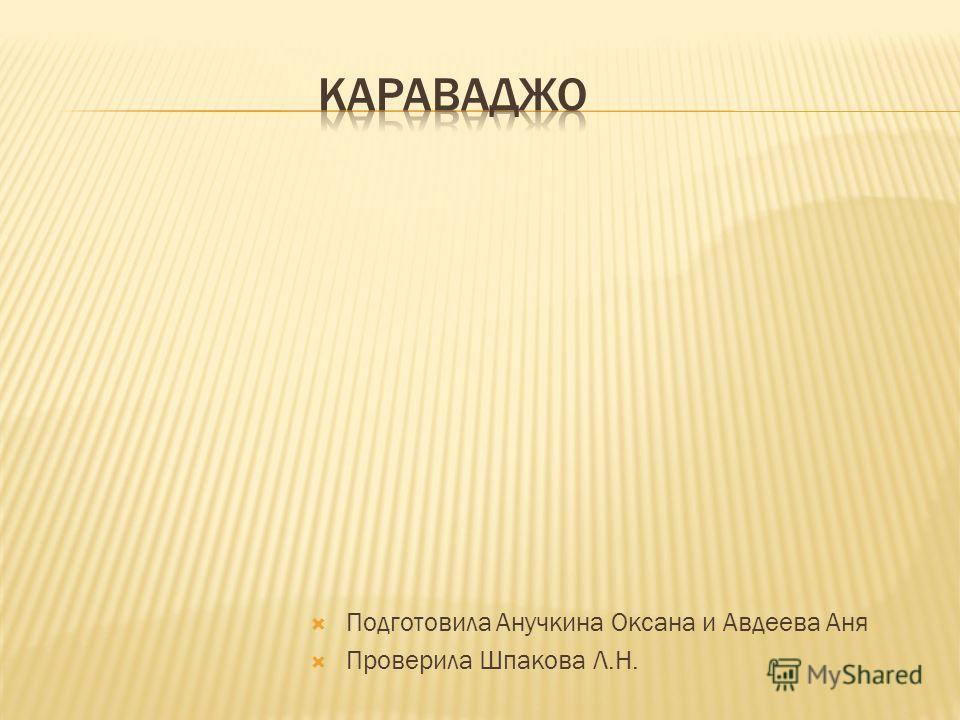 Подготовила Анучкина Оксана и Авдеева Аня Проверила Шпакова Л.Н.