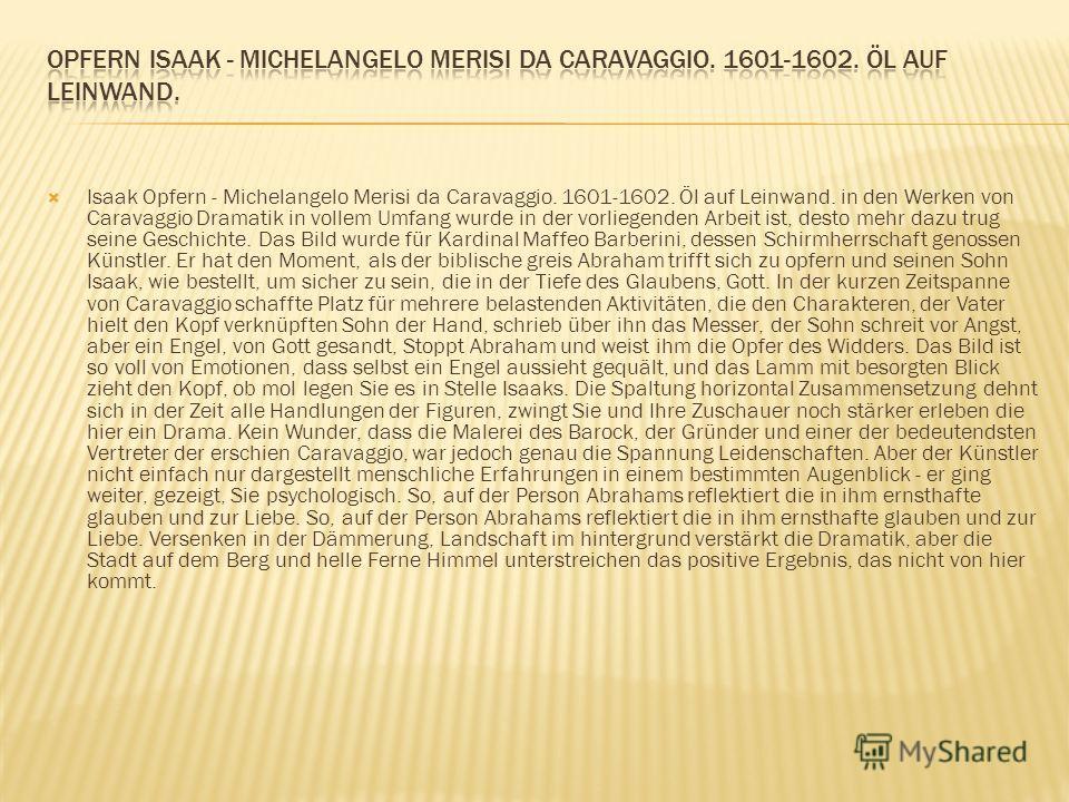Isaak Opfern - Michelangelo Merisi da Caravaggio. 1601-1602. Öl auf Leinwand. in den Werken von Caravaggio Dramatik in vollem Umfang wurde in der vorliegenden Arbeit ist, desto mehr dazu trug seine Geschichte. Das Bild wurde für Kardinal Maffeo Barbe
