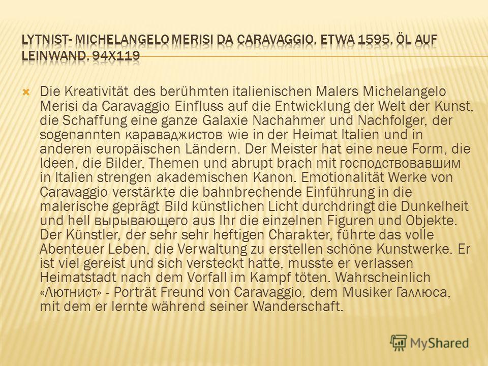 Die Kreativität des berühmten italienischen Malers Michelangelo Merisi da Caravaggio Einfluss auf die Entwicklung der Welt der Kunst, die Schaffung eine ganze Galaxie Nachahmer und Nachfolger, der sogenannten караваджистов wie in der Heimat Italien u