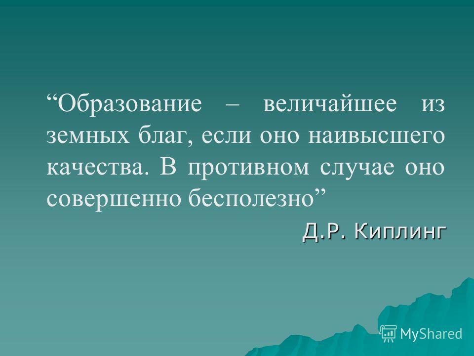 Образование – величайшее из земных благ, если оно наивысшего качества. В противном случае оно совершенно бесполезно Д.Р. Киплинг