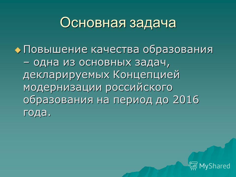 Основная задача Повышение качества образования – одна из основных задач, декларируемых Концепцией модернизации российского образования на период до 2016 года. Повышение качества образования – одна из основных задач, декларируемых Концепцией модерниза