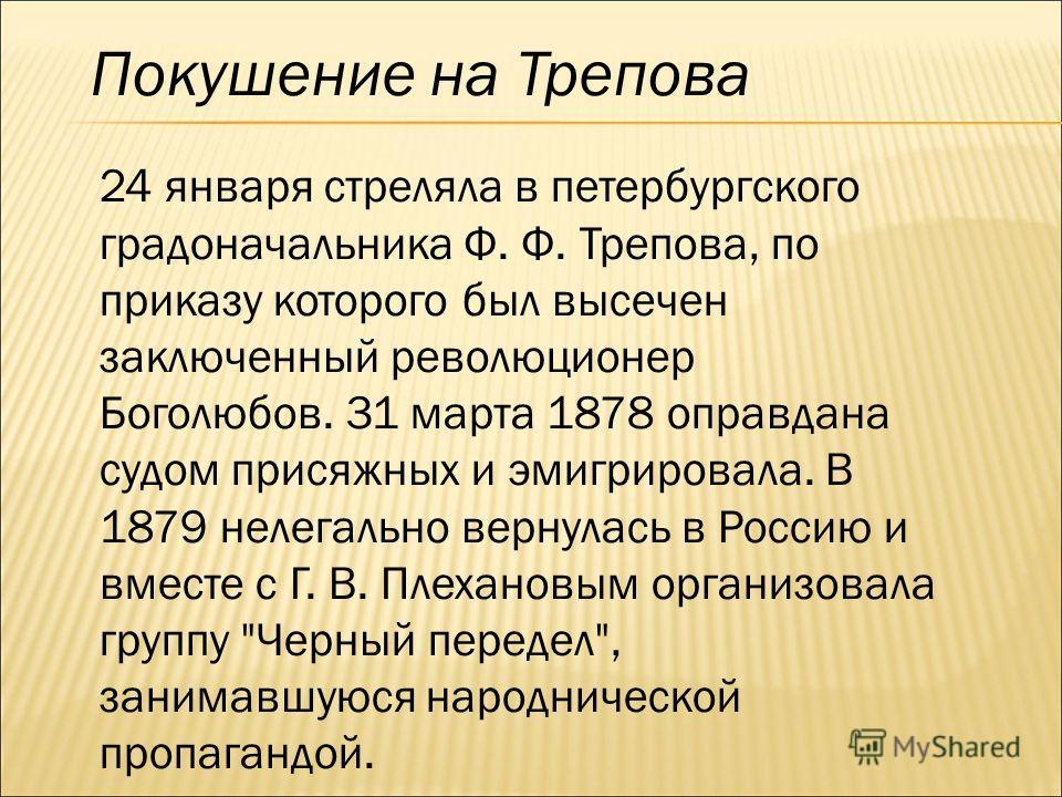 Покушение на Трепова 24 января стреляла в петербургского градоначальника Ф. Ф. Трепова, по приказу которого был высечен заключенный революционер Боголюбов. 31 марта 1878 оправдана судом присяжных и эмигрировала. В 1879 нелегально вернулась в Россию и