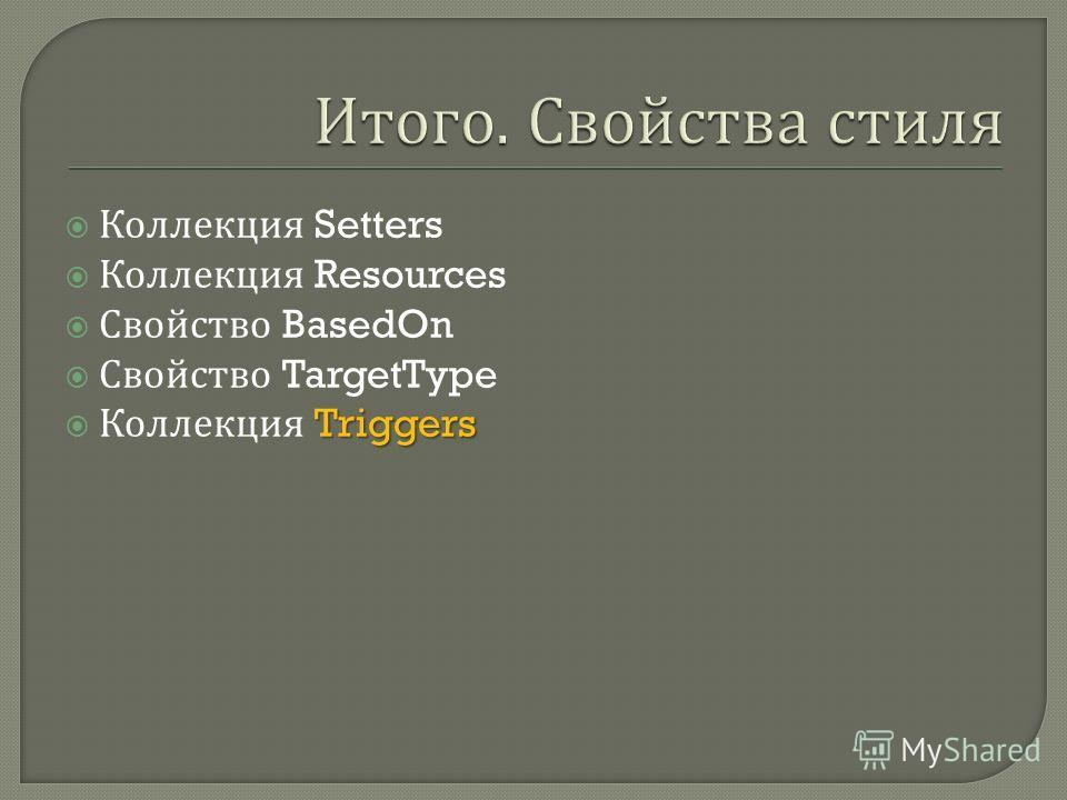 Коллекция Setters Коллекция Resources Свойство BasedOn Свойство TargetType Triggers Коллекция Triggers