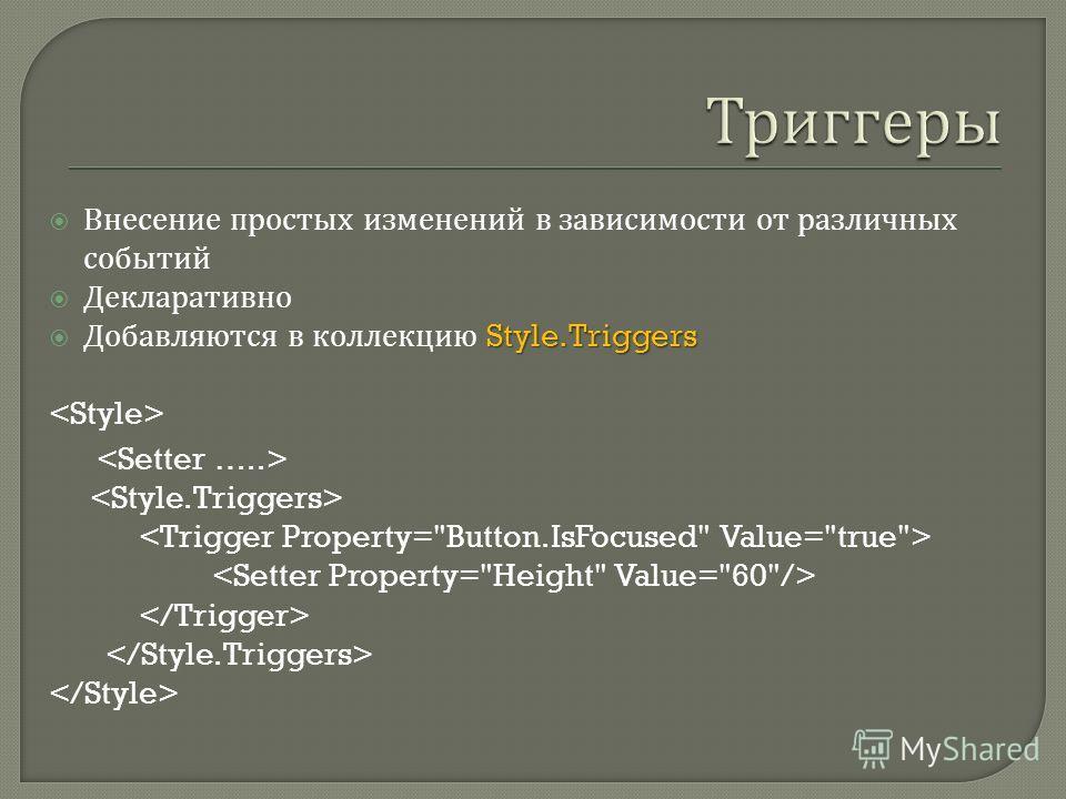 Внесение простых изменений в зависимости от различных событий Декларативно Style.Triggers Добавляются в коллекцию Style.Triggers
