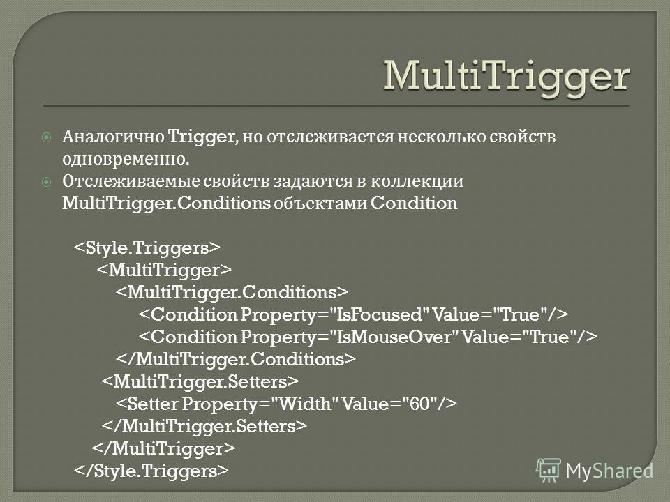 Аналогично Trigger, но отслеживается несколько свойств одновременно. Отслеживаемые свойств задаются в коллекции MultiTrigger.Conditions объектами Condition