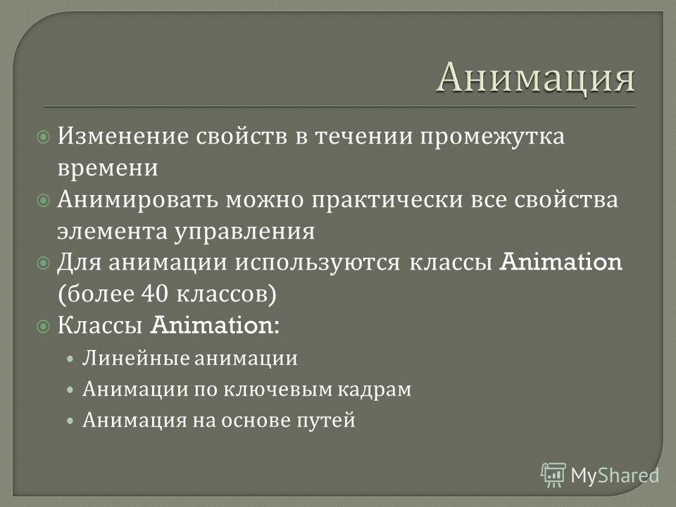 Изменение свойств в течении промежутка времени Анимировать можно практически все свойства элемента управления Для анимации используются классы Animation ( более 40 классов ) Классы Animation: Линейные анимации Анимации по ключевым кадрам Анимация на