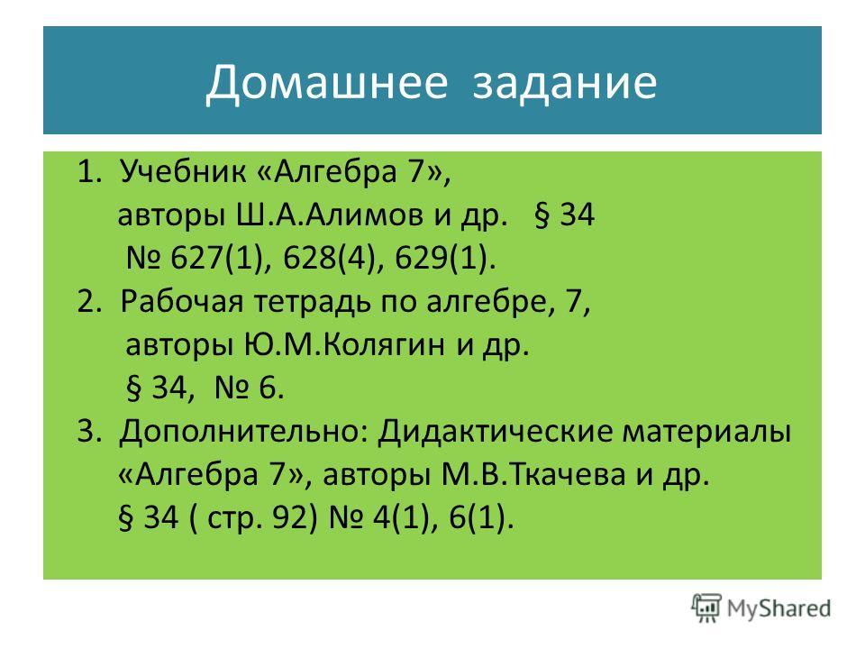 Домашнее задание 1. Учебник «Алгебра 7», авторы Ш.А.Алимов и др. § 34 627(1), 628(4), 629(1). 2. Рабочая тетрадь по алгебре, 7, авторы Ю.М.Колягин и др. § 34, 6. 3. Дополнительно: Дидактические материалы «Алгебра 7», авторы М.В.Ткачева и др. § 34 ( с