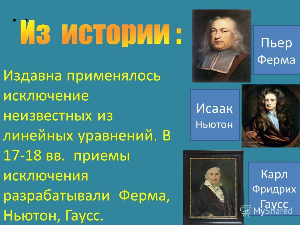 Издавна применялось исключение неизвестных из линейных уравнений. В 17-18 вв. приемы исключения разрабатывали Ферма, Ньютон, Гаусс. Пьер Ферма Исаак Ньютон Карл Фридрих Гаусс