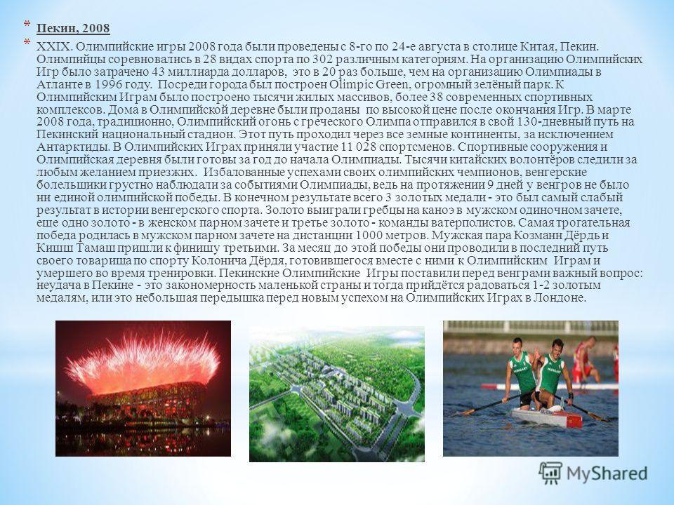 * Пекин, 2008 * XXIX. Олимпийские игры 2008 года были проведены с 8-го по 24-е августа в столице Китая, Пекин. Олимпийцы соревновались в 28 видах спорта по 302 различным категориям. На организацию Олимпийских Игр было затрачено 43 миллиарда долларов,