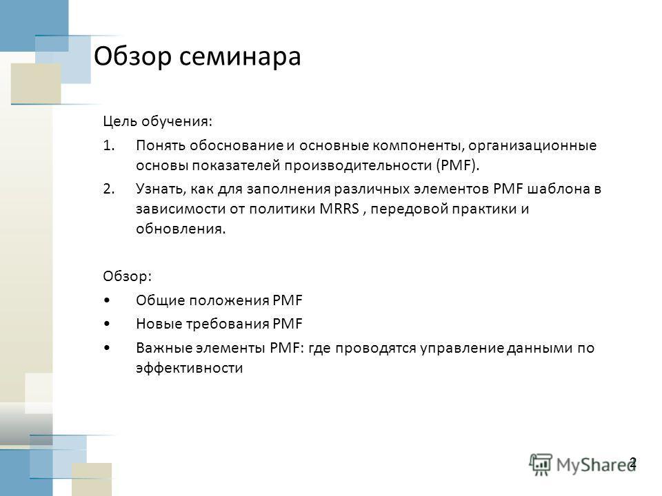 2 Обзор семинара Цель обучения: 1.Понять обоснование и основные компоненты, организационные основы показателей производительности (PMF). 2.Узнать, как для заполнения различных элементов PMF шаблона в зависимости от политики MRRS, передовой практики и