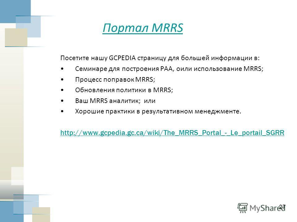 27 Портал MRRS Посетите нашу GCPEDIA страницу для большей информации в: Семинаре для построения PAA, oили использование MRRS; Процесс поправок MRRS; Обновления политики в MRRS; Ваш MRRS аналитик; или Хорошие практики в результативном менеджменте. htt