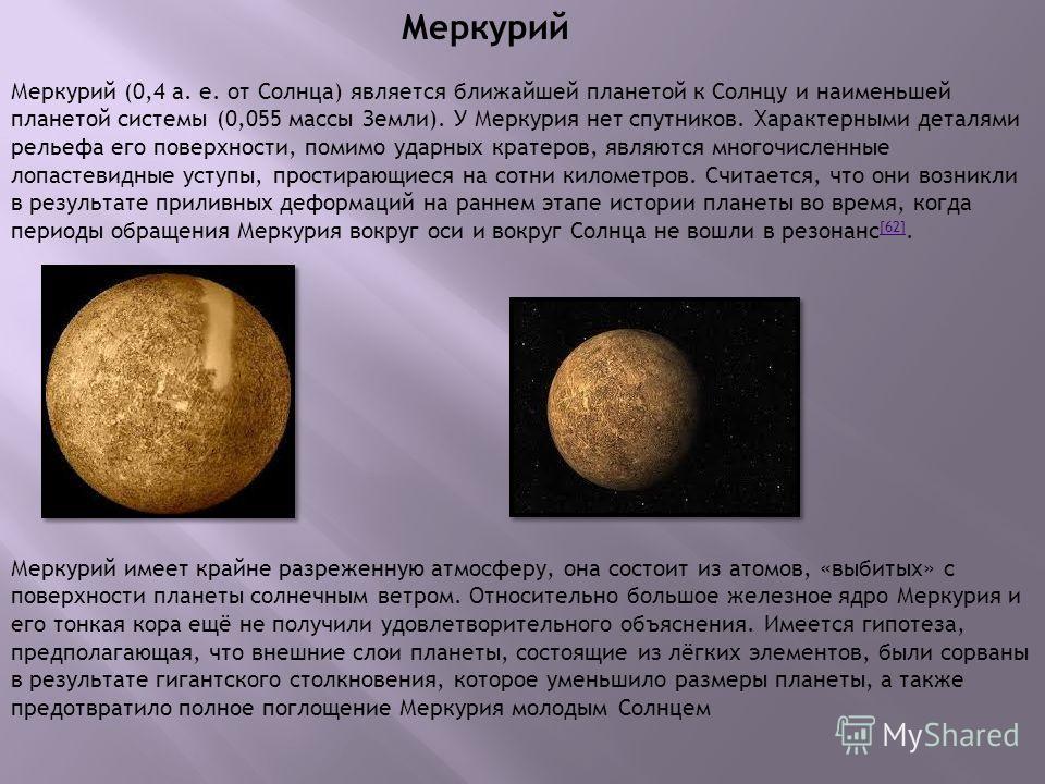 Меркурий Меркурий имеет крайне разреженную атмосферу, она состоит из атомов, «выбитых» с поверхности планеты солнечным ветром. Относительно большое железное ядро Меркурия и его тонкая кора ещё не получили удовлетворительного объяснения. Имеется гипот
