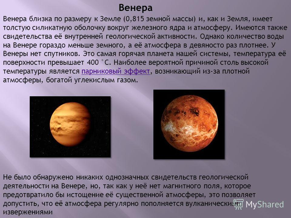 Венера Венера близка по размеру к Земле (0,815 земной массы) и, как и Земля, имеет толстую силикатную оболочку вокруг железного ядра и атмосферу. Имеются также свидетельства её внутренней геологической активности. Однако количество воды на Венере гор