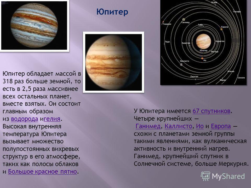 Юпитер Юпитер обладает массой в 318 раз больше земной, то есть в 2,5 раза массивнее всех остальных планет, вместе взятых. Он состоит главным образом из водорода игелия. Высокая внутренняя температура Юпитера вызывает множество полупостоянных вихревых