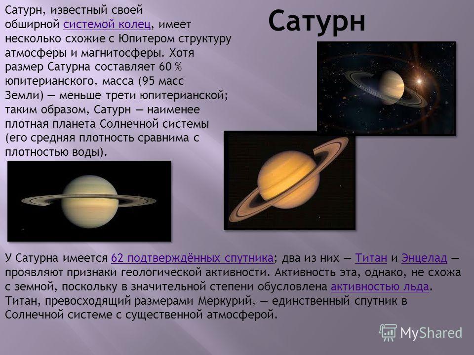Сатурн Сатурн, известный своей обширной системой колец, имеет несколько схожие с Юпитером структуру атмосферы и магнитосферы. Хотя размер Сатурна составляет 60 % юпитерианского, масса (95 масс Земли) меньше трети юпитерианской; таким образом, Сатурн