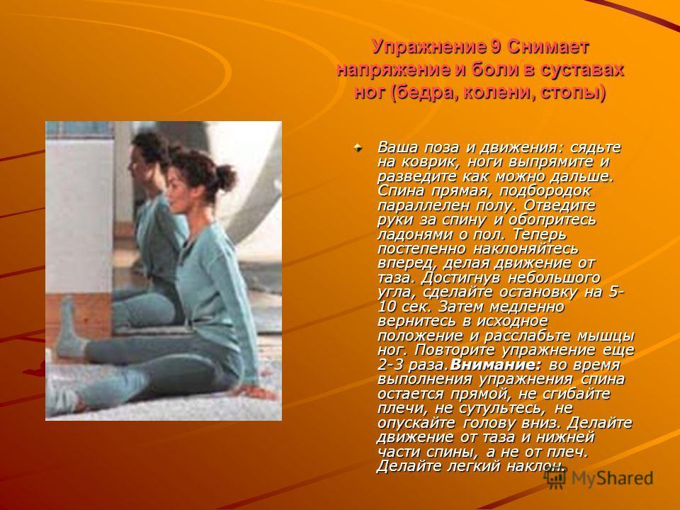 Упражнение 9 Снимает напряжение и боли в суставах ног (бедра, колени, стопы) Ваша поза и движения: сядьте на коврик, ноги выпрямите и разведите как можно дальше. Спина прямая, подбородок параллелен полу. Отведите руки за спину и обопритесь ладонями о
