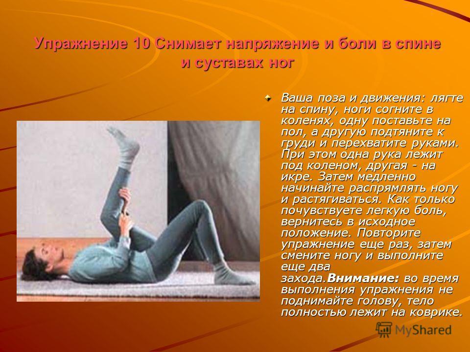 Упражнение 10 Снимает напряжение и боли в спине и суставах ног Ваша поза и движения: лягте на спину, ноги согните в коленях, одну поставьте на пол, а другую подтяните к груди и перехватите руками. При этом одна рука лежит под коленом, другая - на икр