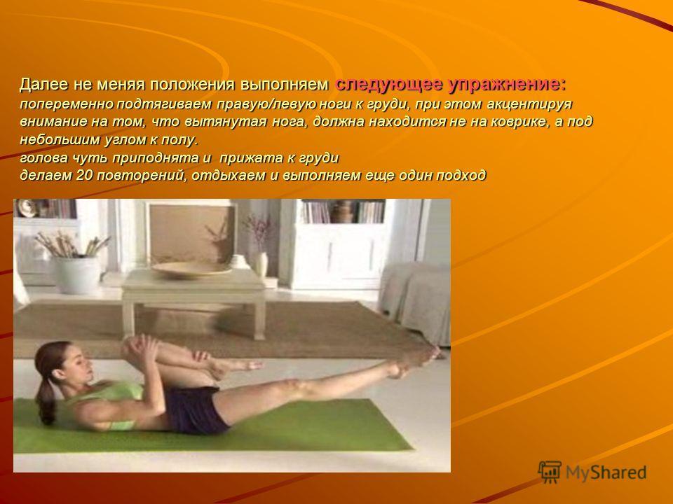 Далее не меняя положения выполняем следующее упражнение: попеременно подтягиваем правую/левую ноги к груди, при этом акцентируя внимание на том, что вытянутая нога, должна находится не на коврике, а под небольшим углом к полу. голова чуть приподнята
