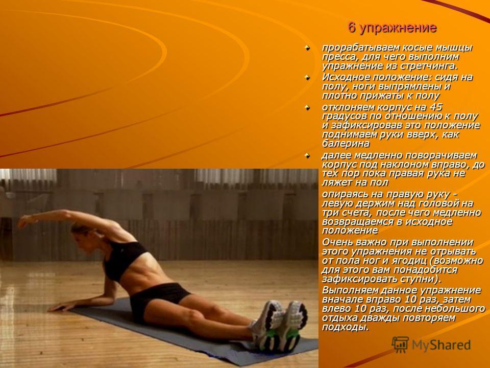6 упражнение прорабатываем косые мышцы пресса, для чего выполним упражнение из стретчинга. Исходное положение: сидя на полу, ноги выпрямлены и плотно прижаты к полу отклоняем корпус на 45 градусов по отношению к полу и зафиксировав это положение подн