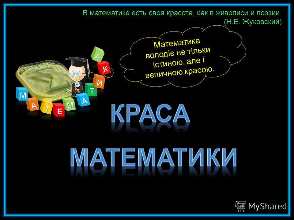 В математике есть своя красота, как в живописи и поэзии. (Н.Е. Жуковский) Математика володіє не тільки істиною, але і величною красою.