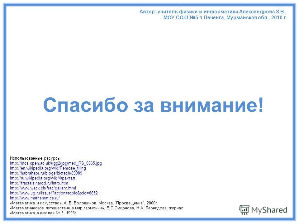 Использованные ресурсы: http://mcs.open.ac.uk/ugg2/jpg/med_RS_0065.jpg http://en.wikipedia.org/wiki/Penrose_tiling http://habrahabr.ru/blogs/biotech/69989 http://ru.wikipedia.org/wiki/Фрактал http://fractals.narod.ru/intro.htm http://www.wack.ch/frac