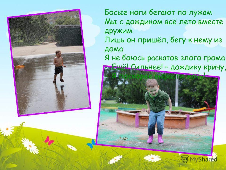 Босые ноги бегают по лужам Мы с дождиком всё лето вместе дружим Лишь он пришёл, бегу к нему из дома Я не боюсь раскатов злого грома -Ещё! Сильнее! – дождику кричу, -Я поскорее вырасти хочу!