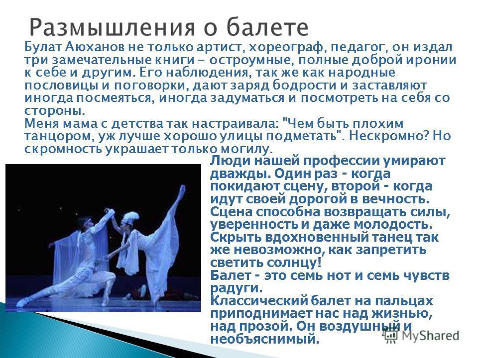 Булат Аюханов не только артист, хореограф, педагог, он издал три замечательные книги - остроумные, полные доброй иронии к себе и другим. Его наблюдения, так же как народные пословицы и поговорки, дают заряд бодрости и заставляют иногда посмеяться, ин