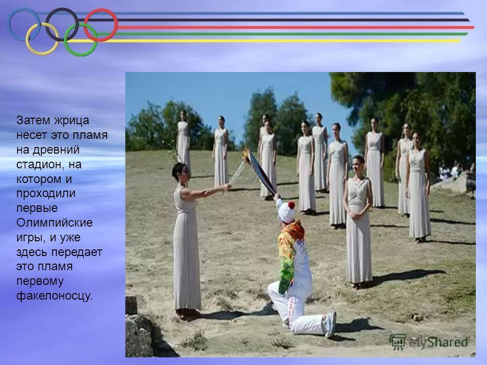 Затем жрица несет это пламя на древний стадион, на котором и проходили первые Олимпийские игры, и уже здесь передает это пламя первому факелоносцу.