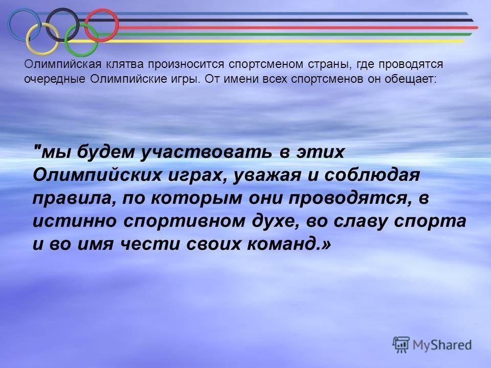 Олимпийская клятва произносится спортсменом страны, где проводятся очередные Олимпийские игры. От имени всех спортсменов он обещает: