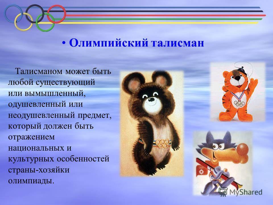Олимпийский талисман Талисманом может быть любой существующий или вымышленный, одушевленный или неодушевленный предмет, который должен быть отражением национальных и культурных особенностей страны-хозяйки олимпиады.