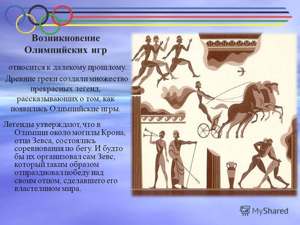 Возникновение Олимпийских игр относится к далекому прошлому. Древние греки создали множество прекрасных легенд, рассказывающих о том, как появились Олимпийские игры. Легенды утверждают, что в Олимпии около могилы Крона, отца Зевса, состоялись соревно