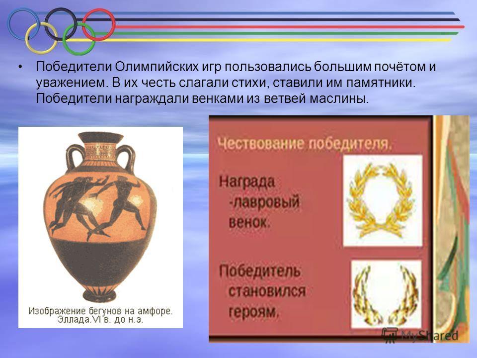 Победители Олимпийских игр пользовались большим почётом и уважением. В их честь слагали стихи, ставили им памятники. Победители награждали венками из ветвей маслины.
