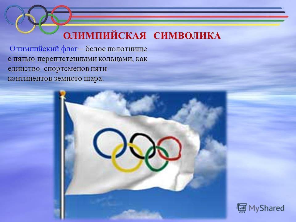 ОЛИМПИЙСКАЯ СИМВОЛИКА – белое полотнище с пятью переплетенными кольцами, как единство спортсменов пяти континентов земного шара. Олимпийский флаг – белое полотнище с пятью переплетенными кольцами, как единство спортсменов пяти континентов земного шар