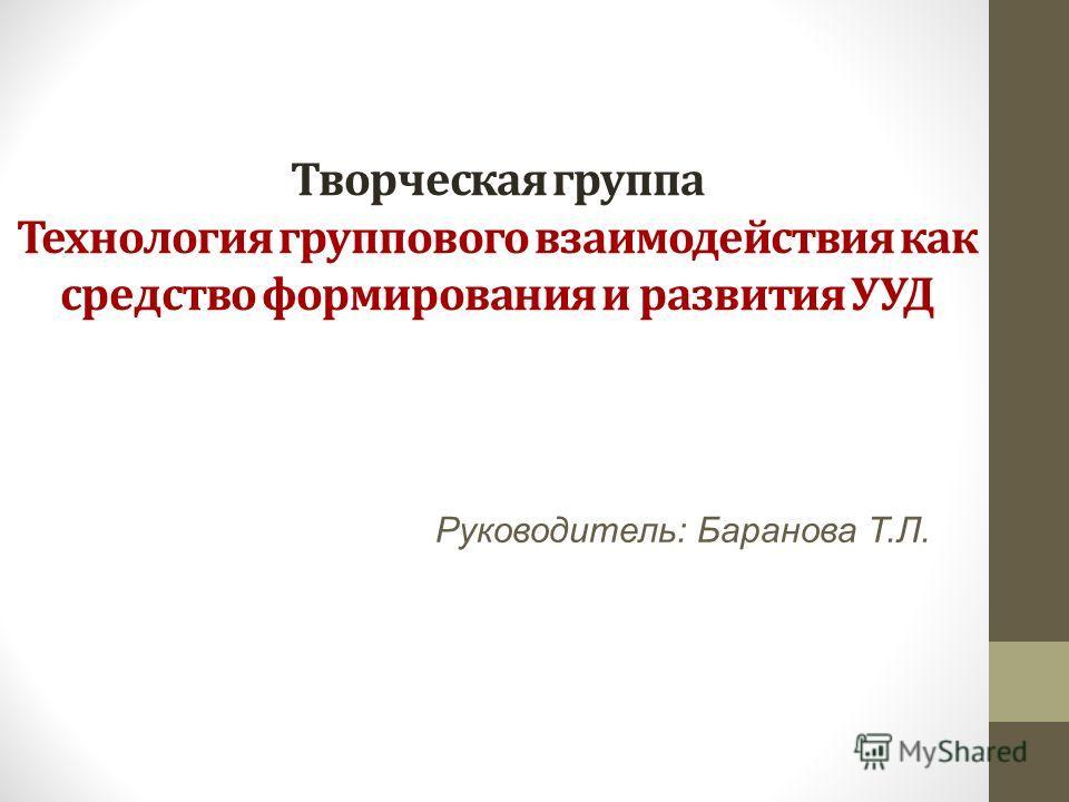 Творческая группа Технология группового взаимодействия как средство формирования и развития УУД Руководитель: Баранова Т.Л.
