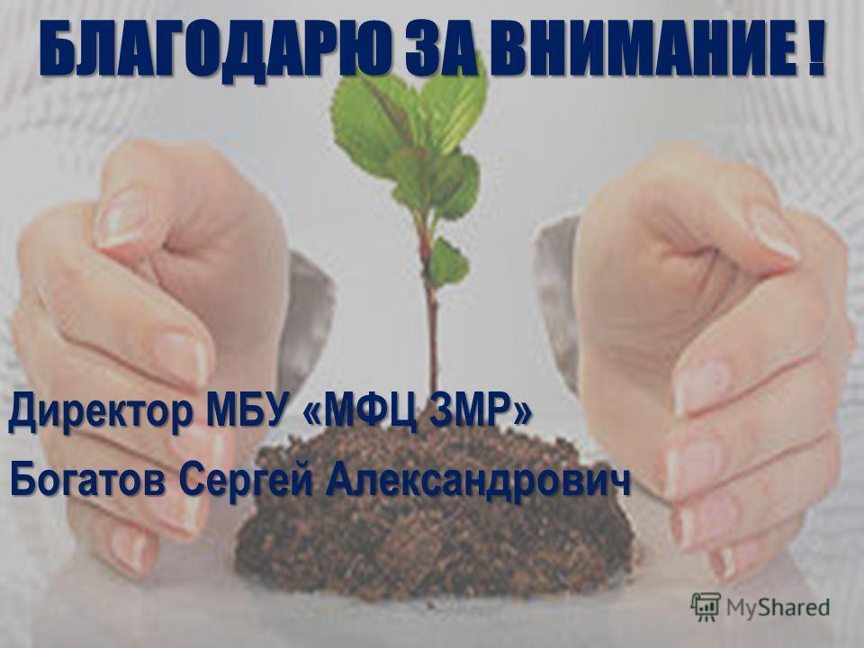 БЛАГОДАРЮ ЗА ВНИМАНИЕ ! Директор МБУ «МФЦ ЗМР» Богатов Сергей Александрович