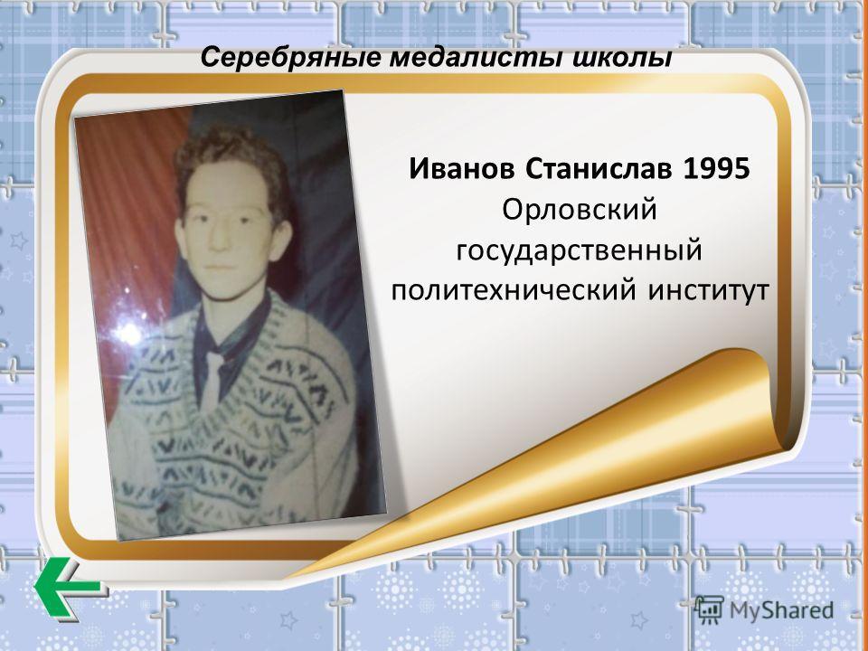 Серебряные медалисты школы Иванов Станислав 1995 Орловский государственный политехнический институт