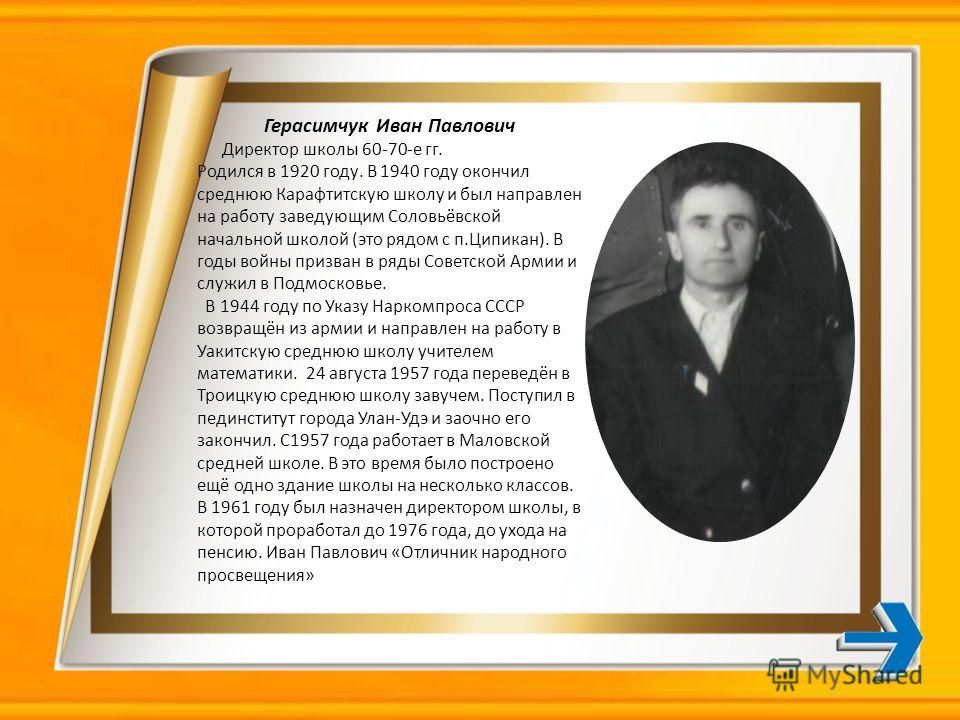 Герасимчук Иван Павлович Директор школы 60-70-е гг. Родился в 1920 году. В 1940 году окончил среднюю Карафтитскую школу и был направлен на работу заведующим Соловьёвской начальной школой (это рядом с п.Ципикан). В годы войны призван в ряды Советской