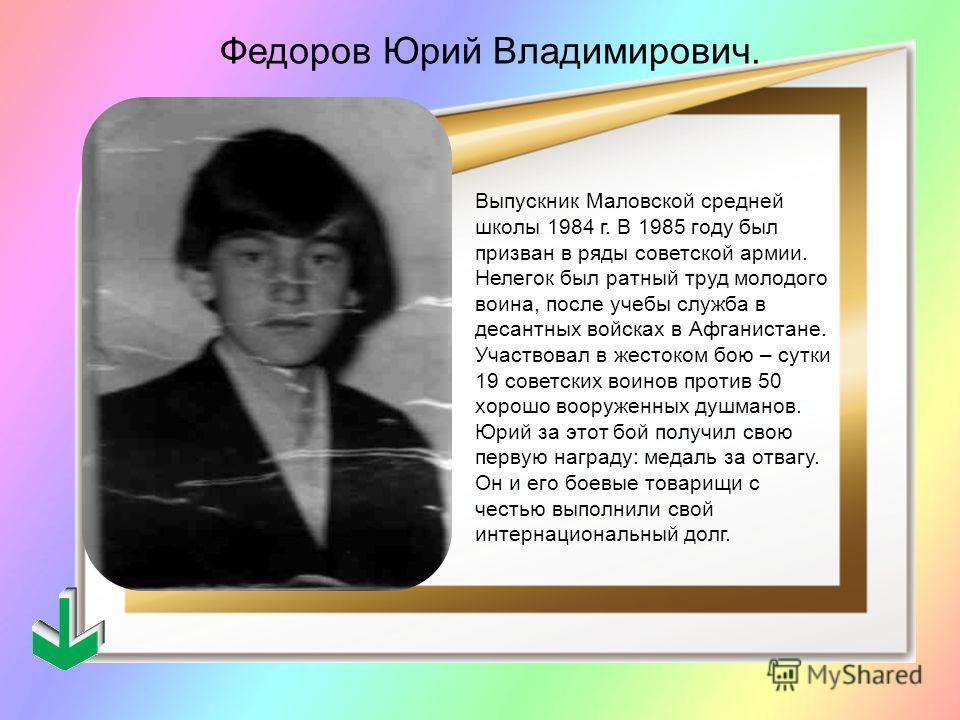 Выпускник Маловской средней школы 1984 г. В 1985 году был призван в ряды советской армии. Нелегок был ратный труд молодого воина, после учебы служба в десантных войсках в Афганистане. Участвовал в жестоком бою – сутки 19 советских воинов против 50 хо