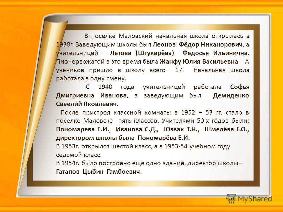 В поселке Маловский начальная школа открылась в 1938г. Заведующим школы был Леонов Фёдор Никанорович, а учительницей – Летова (Штукарёва) Федосья Ильинична. Пионервожатой в это время была Жанфу Юлия Васильевна. А учеников пришло в школу всего 17. Нач